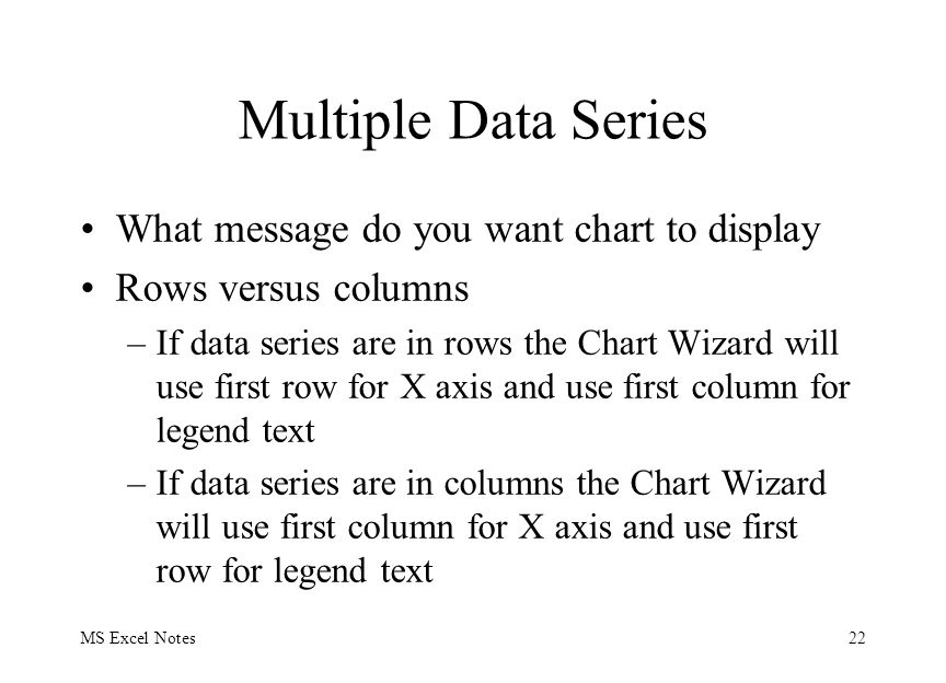 MS Excel Notes22 Multiple Data Series What message do you want chart to display Rows versus columns –If data series are in rows the Chart Wizard will