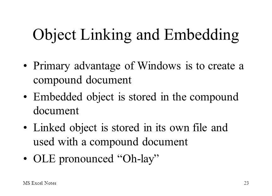 MS Excel Notes23 Object Linking and Embedding Primary advantage of Windows is to create a compound document Embedded object is stored in the compound