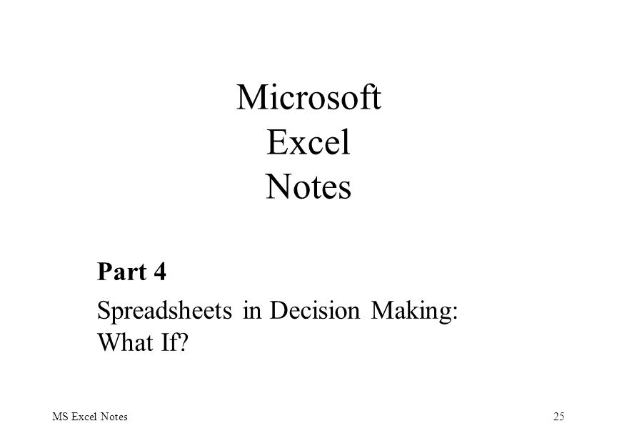 MS Excel Notes25 Part 4 Spreadsheets in Decision Making: What If Microsoft Excel Notes