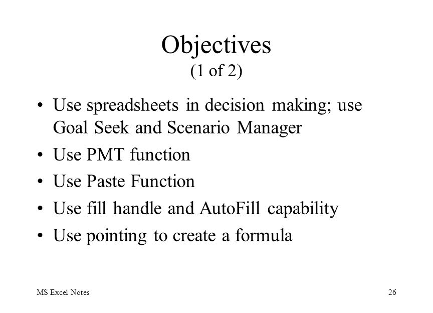 MS Excel Notes26 Objectives (1 of 2) Use spreadsheets in decision making; use Goal Seek and Scenario Manager Use PMT function Use Paste Function Use f