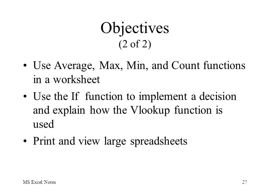 MS Excel Notes27 Objectives (2 of 2) Use Average, Max, Min, and Count functions in a worksheet Use the If function to implement a decision and explain how the Vlookup function is used Print and view large spreadsheets