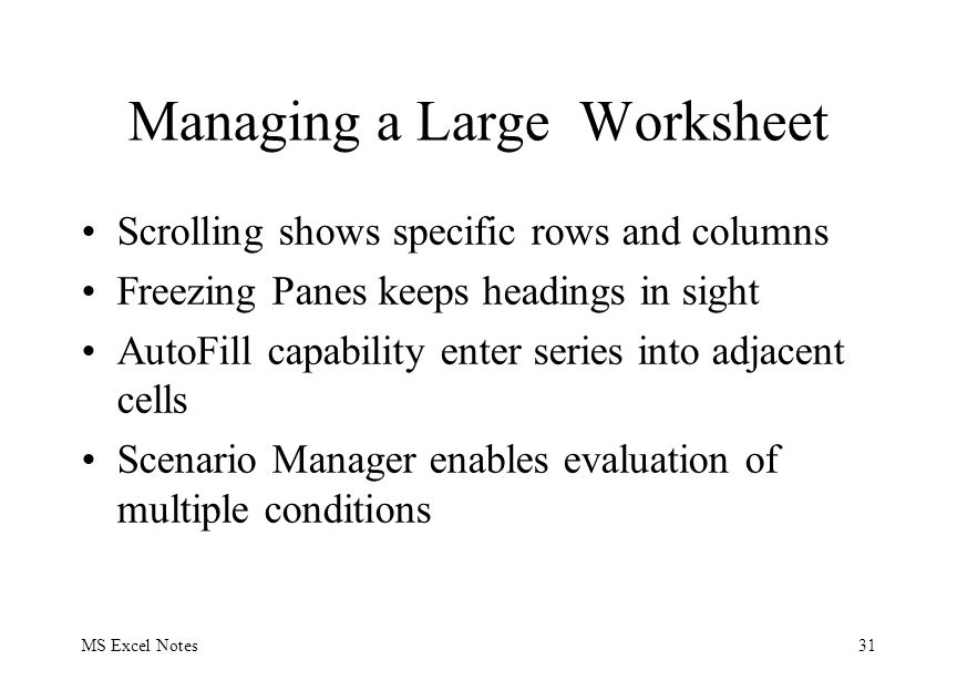 MS Excel Notes31 Managing a Large Worksheet Scrolling shows specific rows and columns Freezing Panes keeps headings in sight AutoFill capability enter