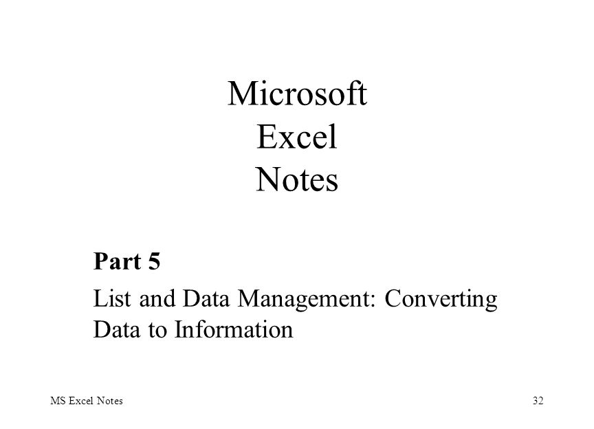 MS Excel Notes32 Part 5 List and Data Management: Converting Data to Information Microsoft Excel Notes