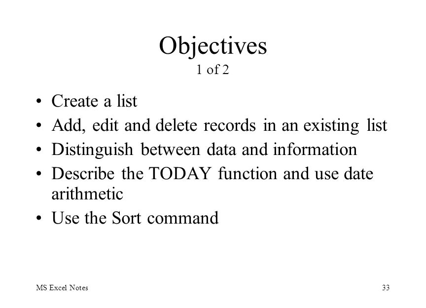 MS Excel Notes33 Objectives 1 of 2 Create a list Add, edit and delete records in an existing list Distinguish between data and information Describe the TODAY function and use date arithmetic Use the Sort command