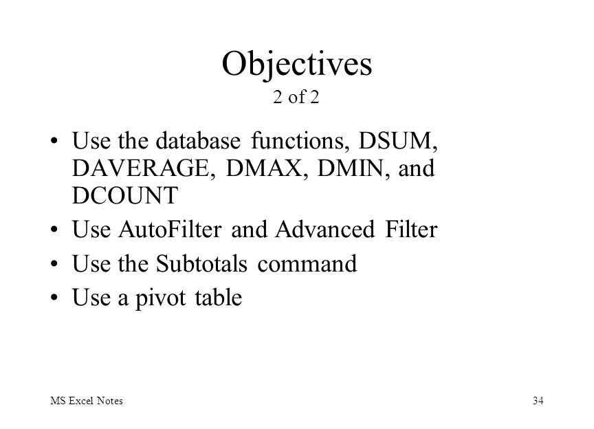 MS Excel Notes34 Objectives 2 of 2 Use the database functions, DSUM, DAVERAGE, DMAX, DMIN, and DCOUNT Use AutoFilter and Advanced Filter Use the Subtotals command Use a pivot table