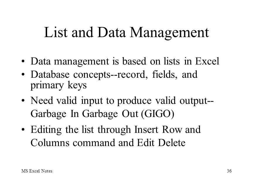MS Excel Notes36 List and Data Management Data management is based on lists in Excel Database concepts--record, fields, and primary keys Need valid input to produce valid output-- Garbage In Garbage Out (GIGO) Editing the list through Insert Row and Columns command and Edit Delete