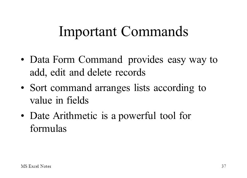 MS Excel Notes37 Important Commands Data Form Command provides easy way to add, edit and delete records Sort command arranges lists according to value