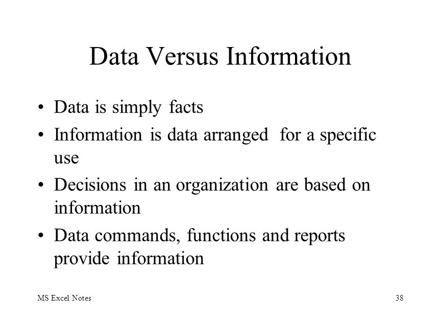 MS Excel Notes38 Data Versus Information Data is simply facts Information is data arranged for a specific use Decisions in an organization are based o