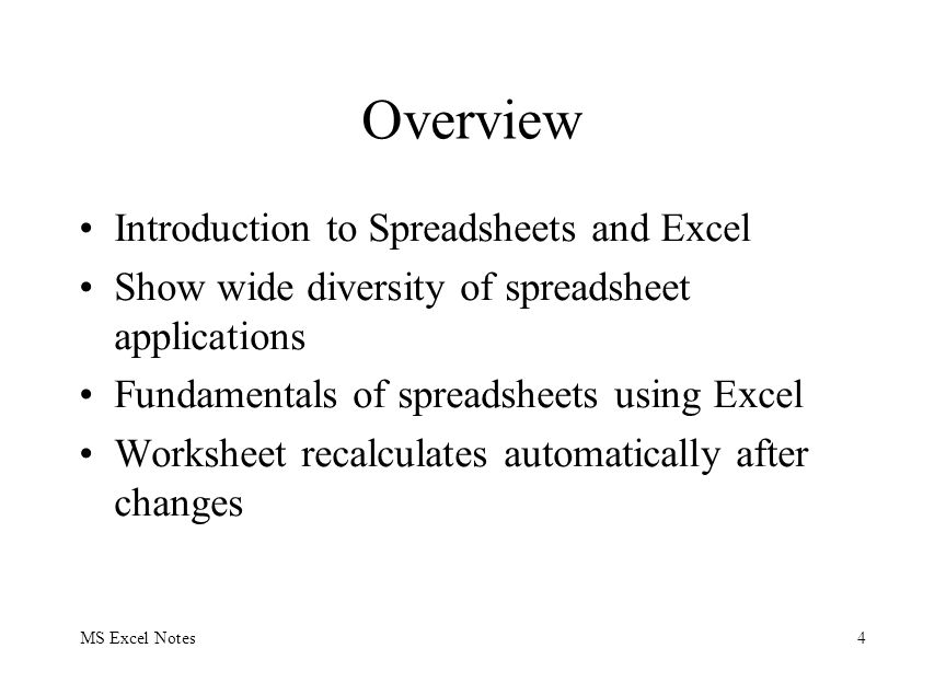 MS Excel Notes4 Overview Introduction to Spreadsheets and Excel Show wide diversity of spreadsheet applications Fundamentals of spreadsheets using Excel Worksheet recalculates automatically after changes