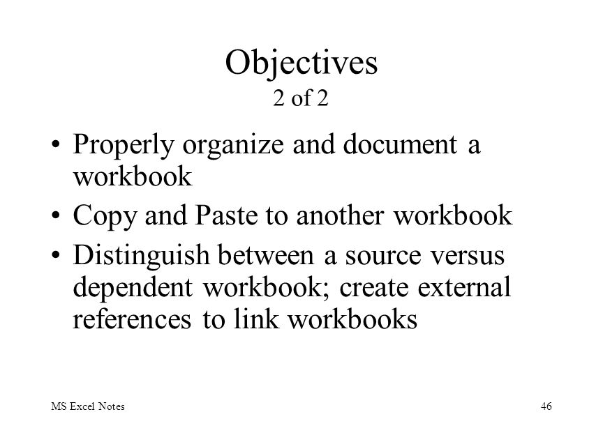 MS Excel Notes46 Objectives 2 of 2 Properly organize and document a workbook Copy and Paste to another workbook Distinguish between a source versus de