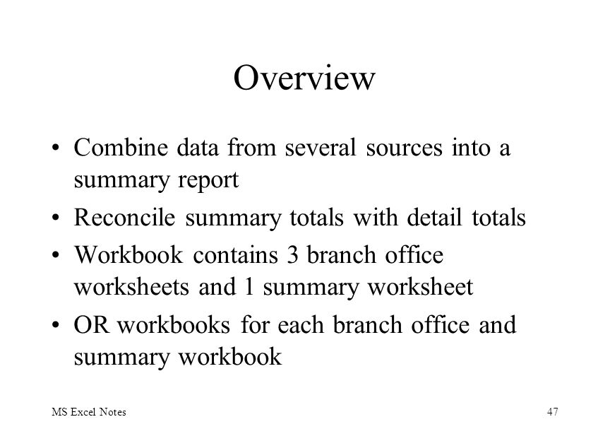 MS Excel Notes47 Overview Combine data from several sources into a summary report Reconcile summary totals with detail totals Workbook contains 3 bran