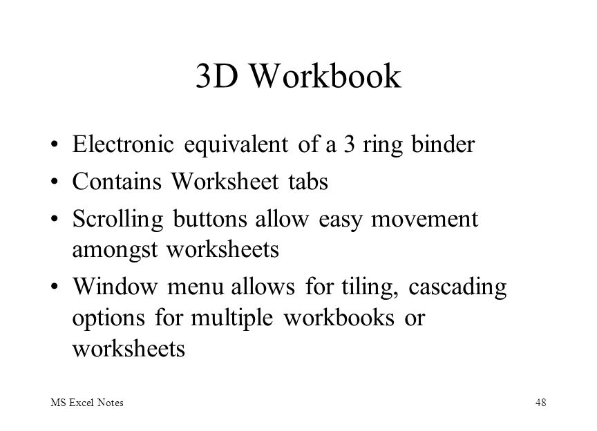 MS Excel Notes48 3D Workbook Electronic equivalent of a 3 ring binder Contains Worksheet tabs Scrolling buttons allow easy movement amongst worksheets Window menu allows for tiling, cascading options for multiple workbooks or worksheets