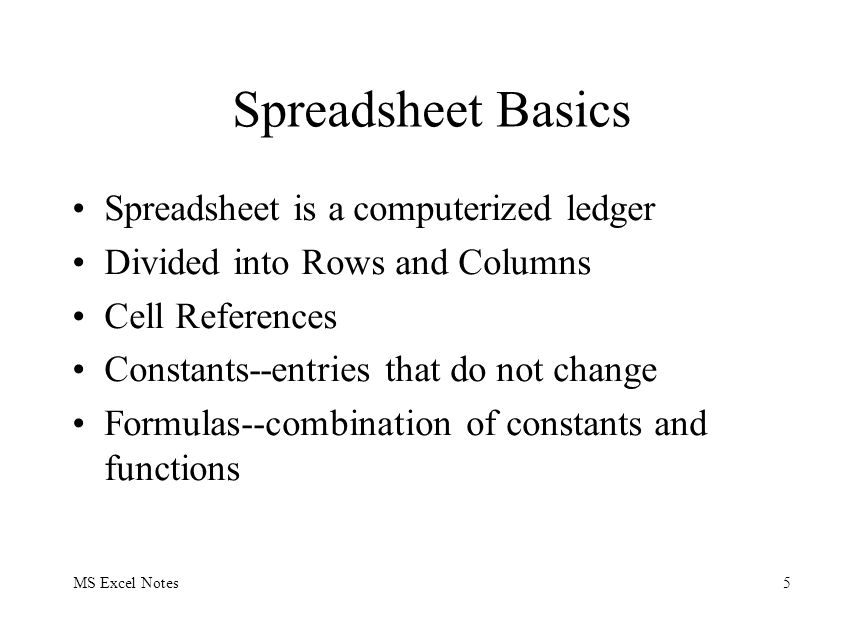 MS Excel Notes5 Spreadsheet Basics Spreadsheet is a computerized ledger Divided into Rows and Columns Cell References Constants--entries that do not c