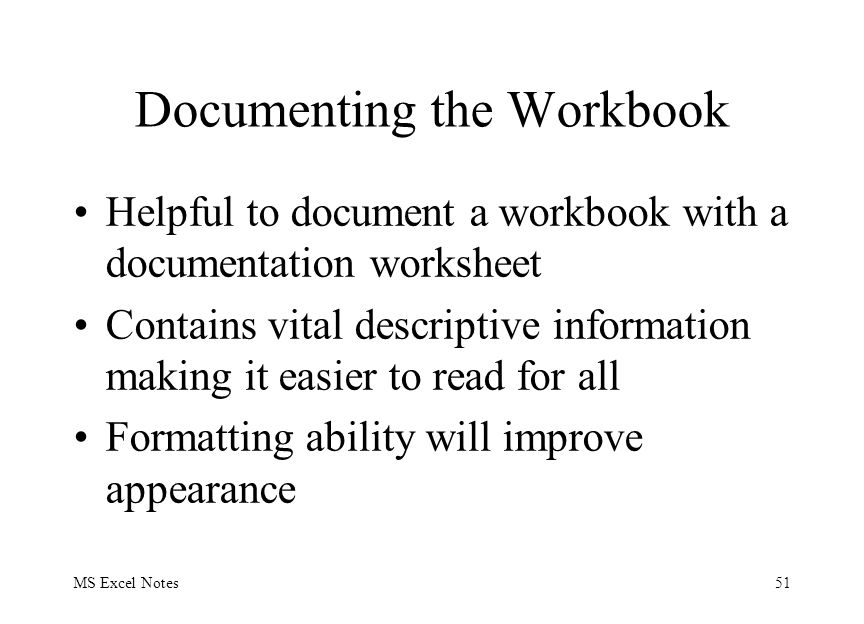MS Excel Notes51 Documenting the Workbook Helpful to document a workbook with a documentation worksheet Contains vital descriptive information making it easier to read for all Formatting ability will improve appearance
