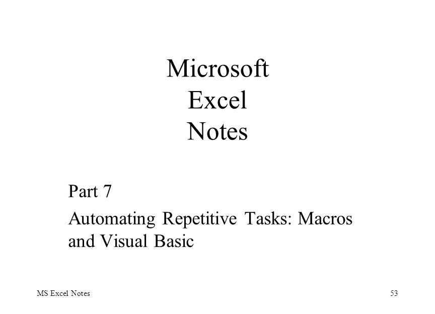 MS Excel Notes53 Part 7 Automating Repetitive Tasks: Macros and Visual Basic Microsoft Excel Notes
