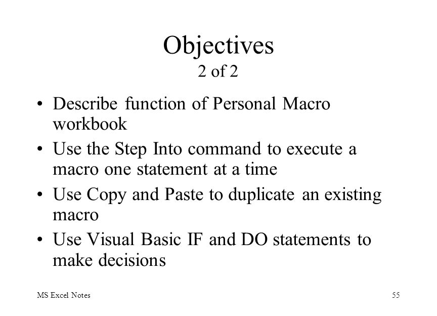 MS Excel Notes55 Objectives 2 of 2 Describe function of Personal Macro workbook Use the Step Into command to execute a macro one statement at a time Use Copy and Paste to duplicate an existing macro Use Visual Basic IF and DO statements to make decisions