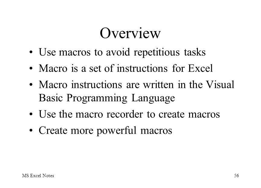 MS Excel Notes56 Overview Use macros to avoid repetitious tasks Macro is a set of instructions for Excel Macro instructions are written in the Visual