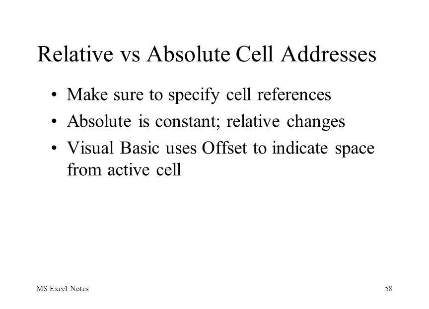 MS Excel Notes58 Relative vs Absolute Cell Addresses Make sure to specify cell references Absolute is constant; relative changes Visual Basic uses Offset to indicate space from active cell