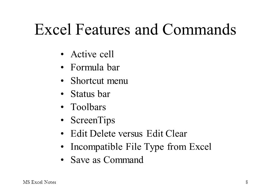 MS Excel Notes8 Excel Features and Commands Active cell Formula bar Shortcut menu Status bar Toolbars ScreenTips Edit Delete versus Edit Clear Incompatible File Type from Excel Save as Command