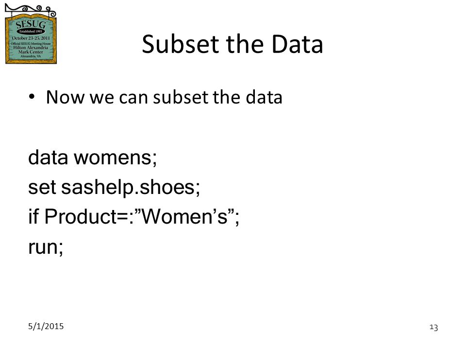 5/1/2015 13 Subset the Data Now we can subset the data data womens; set sashelp.shoes; if Product=: Women's ; run;