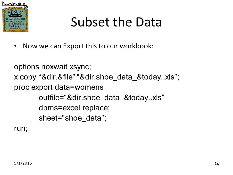 5/1/2015 14 Subset the Data Now we can Export this to our workbook: options noxwait xsync; x copy &dir.&file &dir.shoe_data_&today..xls ; proc export data=womens outfile= &dir.shoe_data_&today..xls dbms=excel replace; sheet= shoe_data ; run;