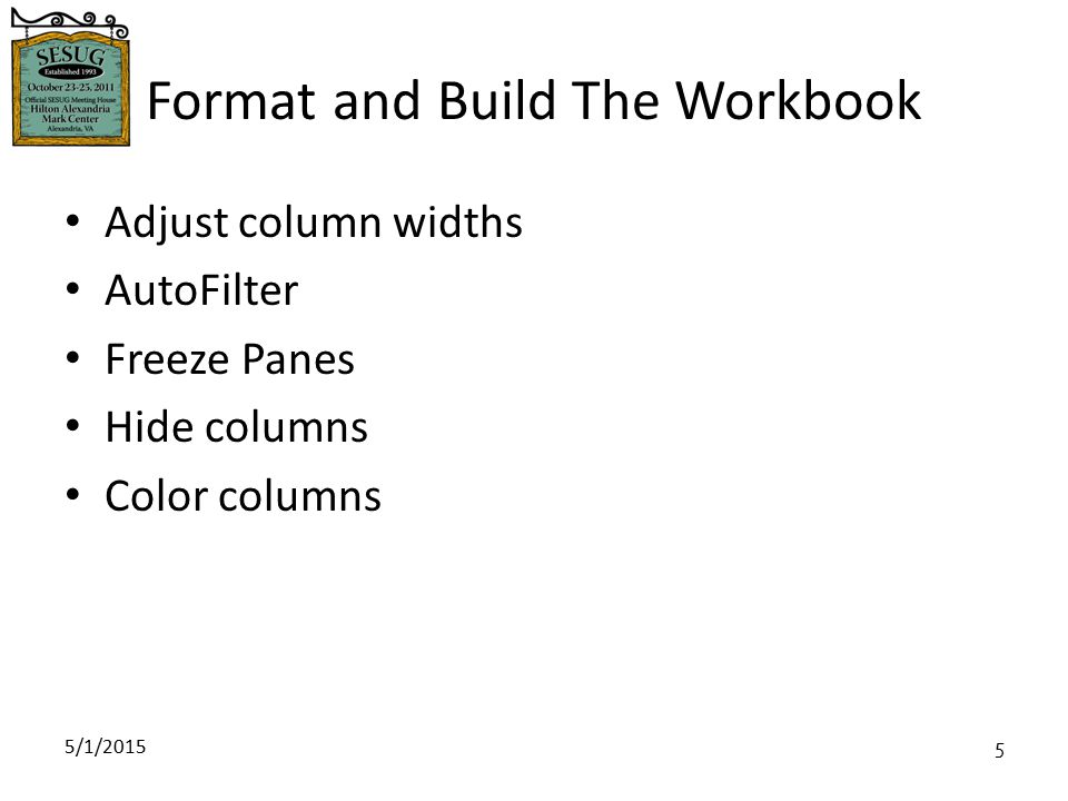 5/1/2015 5 Format and Build The Workbook Adjust column widths AutoFilter Freeze Panes Hide columns Color columns