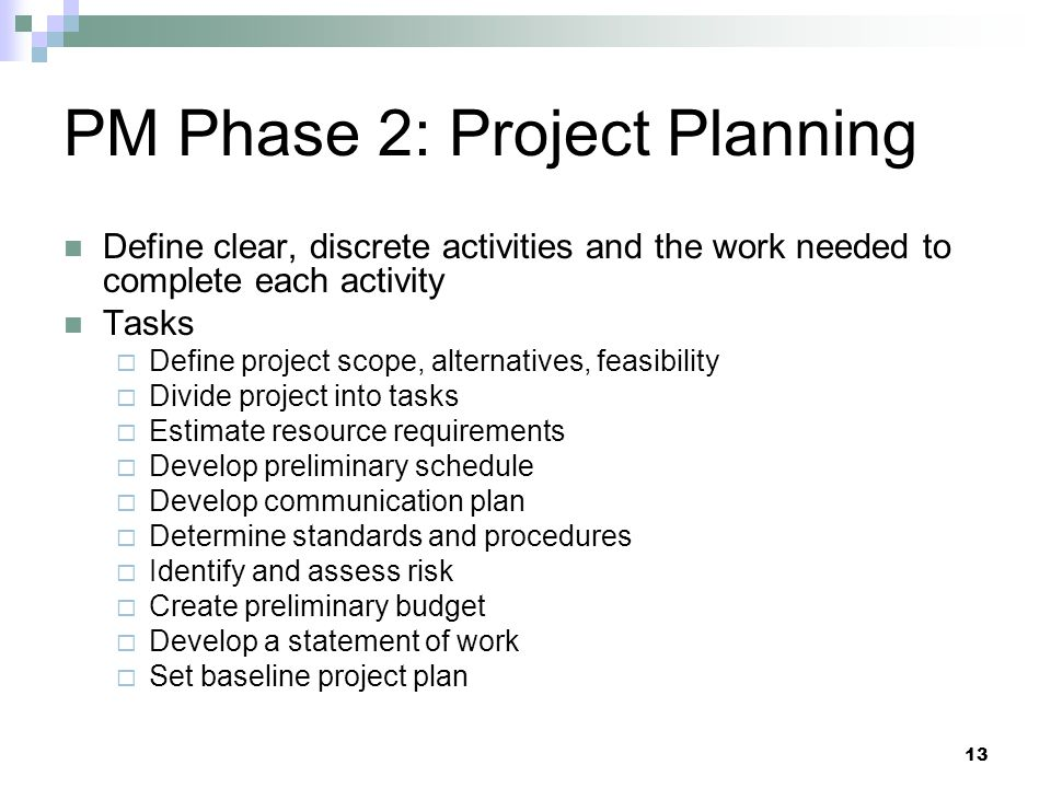 PM Phase 2: Project Planning Define clear, discrete activities and the work needed to complete each activity Tasks  Define project scope, alternative