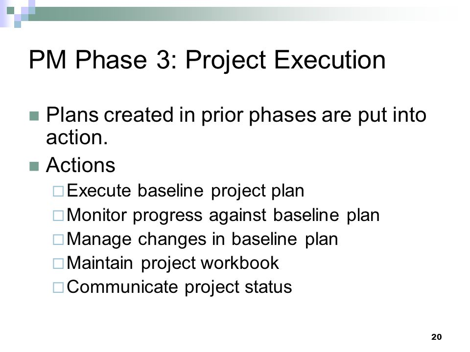 PM Phase 3: Project Execution Plans created in prior phases are put into action. Actions  Execute baseline project plan  Monitor progress against ba