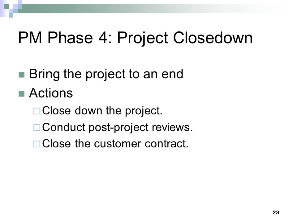 PM Phase 4: Project Closedown Bring the project to an end Actions  Close down the project.  Conduct post-project reviews.  Close the customer contr
