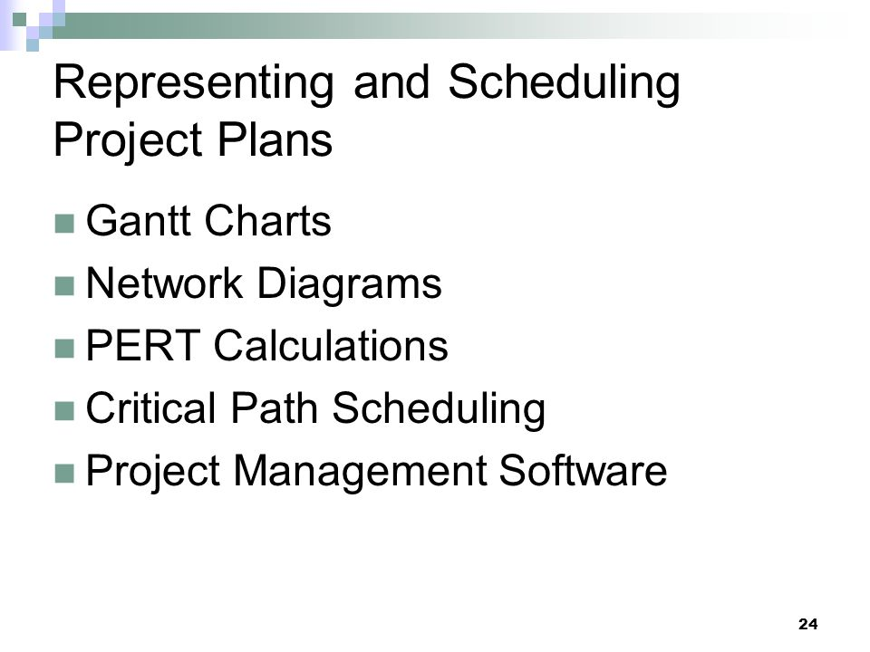 Representing and Scheduling Project Plans Gantt Charts Network Diagrams PERT Calculations Critical Path Scheduling Project Management Software 24