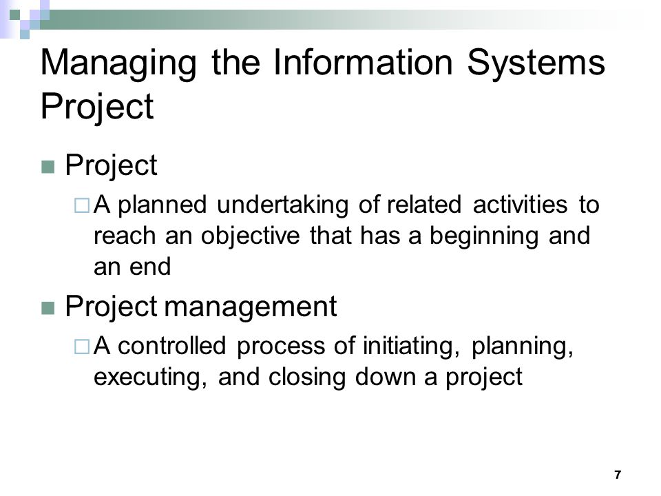Managing the Information Systems Project Project  A planned undertaking of related activities to reach an objective that has a beginning and an end P