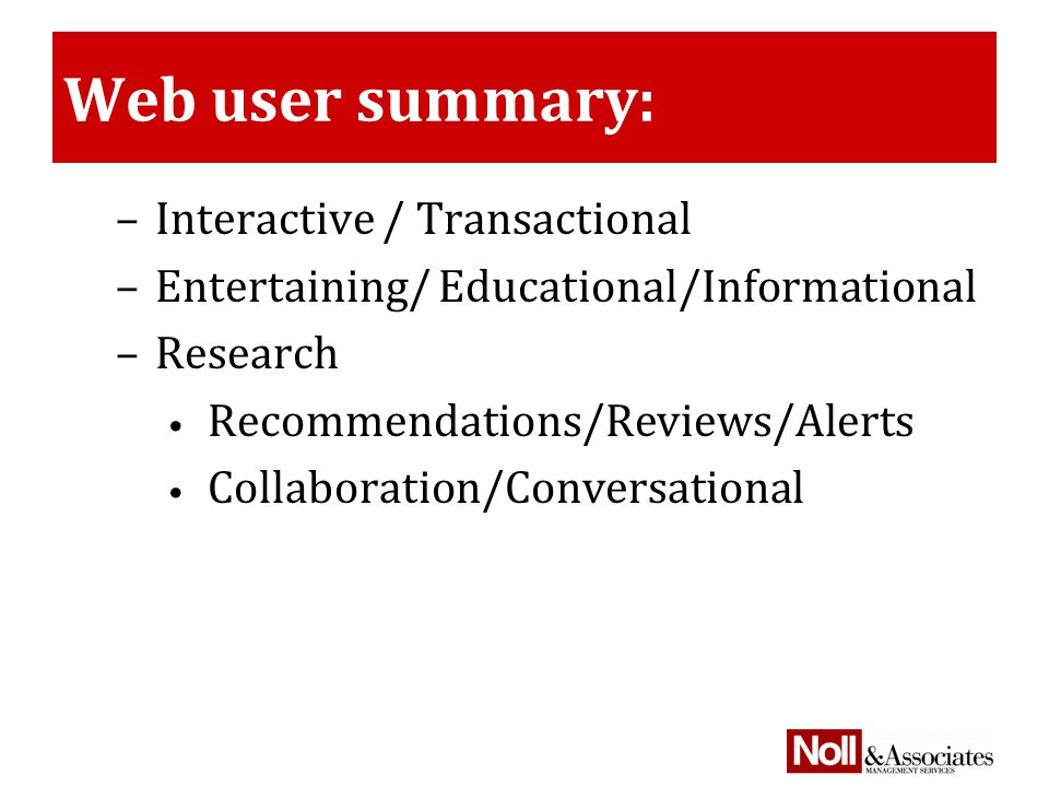Web user summary: –Interactive / Transactional –Entertaining/ Educational/Informational –Research Recommendations/Reviews/Alerts Collaboration/Conversational