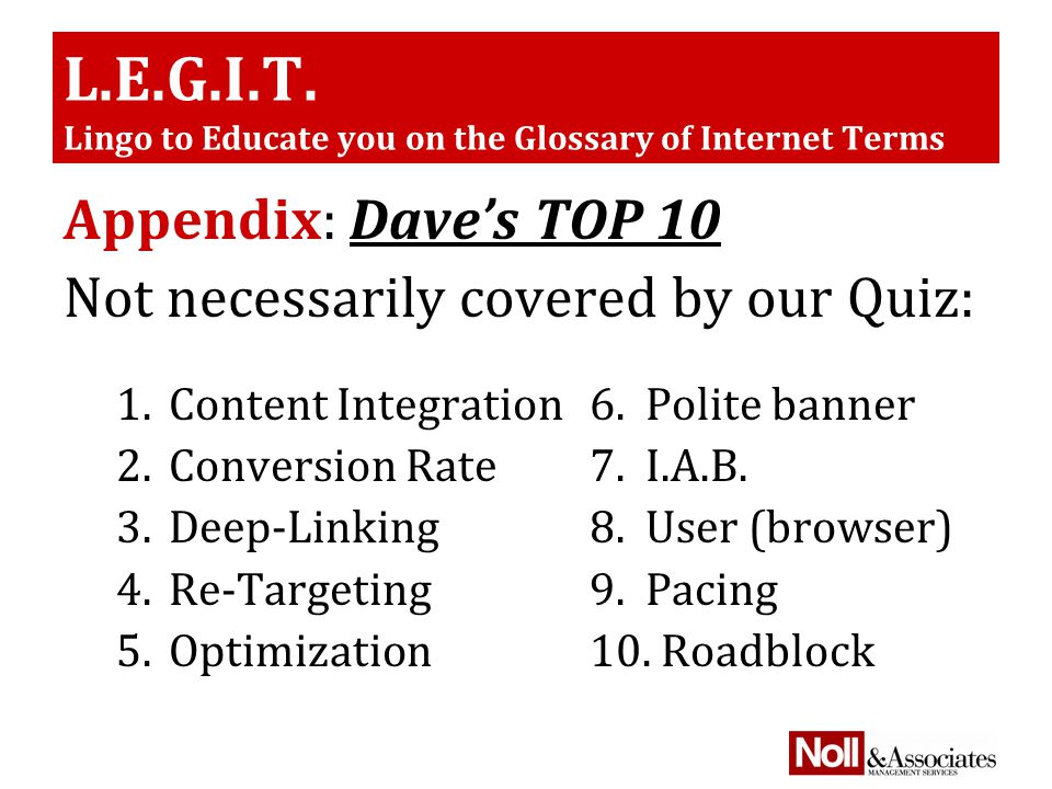 L.E.G.I.T. Lingo to Educate you on the Glossary of Internet Terms Appendix: Dave's TOP 10 Not necessarily covered by our Quiz: 1.Content Integration6.