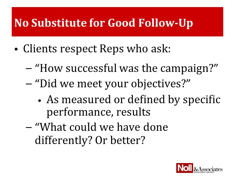 No Substitute for Good Follow-Up  Clients respect Reps who ask: – How successful was the campaign.