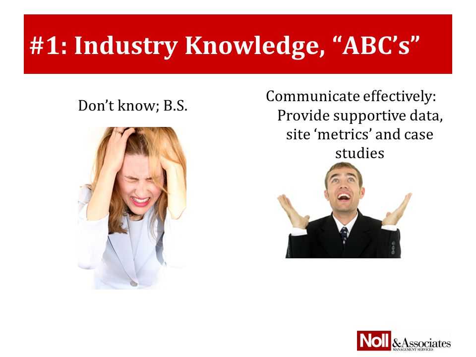 #1: Industry Knowledge, ABC's Communicate effectively: Provide supportive data, site 'metrics' and case studies Don't know; B.S.