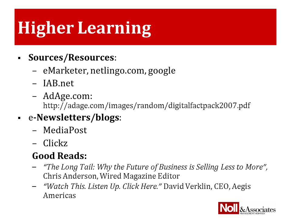Higher Learning  Sources/Resources: –eMarketer, netlingo.com, google –IAB.net –AdAge.com: http://adage.com/images/random/digitalfactpack2007.pdf  e-Newsletters/blogs: –MediaPost –Clickz Good Reads: – The Long Tail: Why the Future of Business is Selling Less to More , Chris Anderson, Wired Magazine Editor – Watch This.