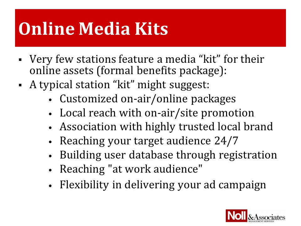 Online Media Kits  Very few stations feature a media kit for their online assets (formal benefits package):  A typical station kit might suggest: Customized on-air/online packages Local reach with on-air/site promotion Association with highly trusted local brand Reaching your target audience 24/7 Building user database through registration Reaching at work audience Flexibility in delivering your ad campaign