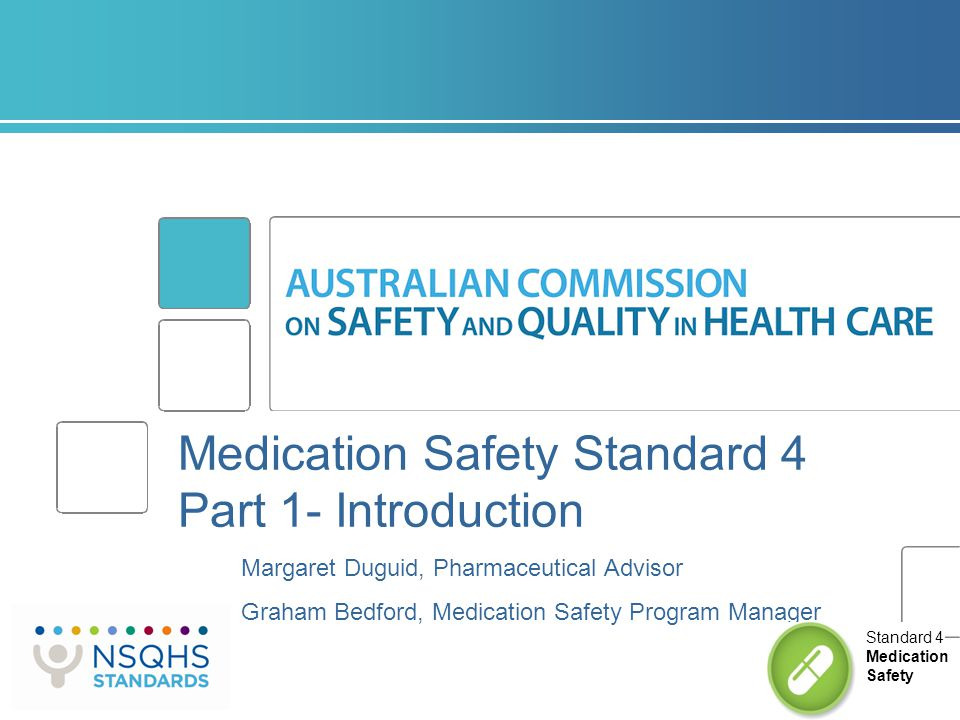 Medication Safety Standard 4 Part 1- Introduction Margaret Duguid, Pharmaceutical Advisor Graham Bedford, Medication Safety Program Manager Standard 4
