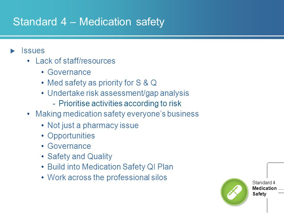 Standard 4 – Medication safety  Issues Lack of staff/resources Governance Med safety as priority for S & Q Undertake risk assessment/gap analysis -Pr