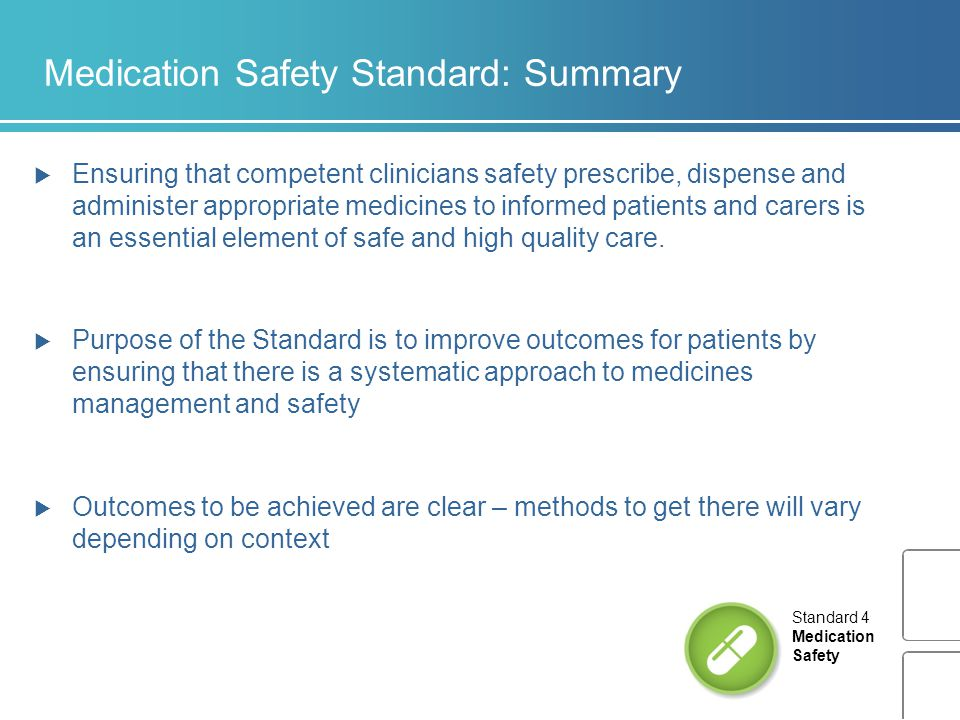 Medication Safety Standard: Summary  Ensuring that competent clinicians safety prescribe, dispense and administer appropriate medicines to informed p