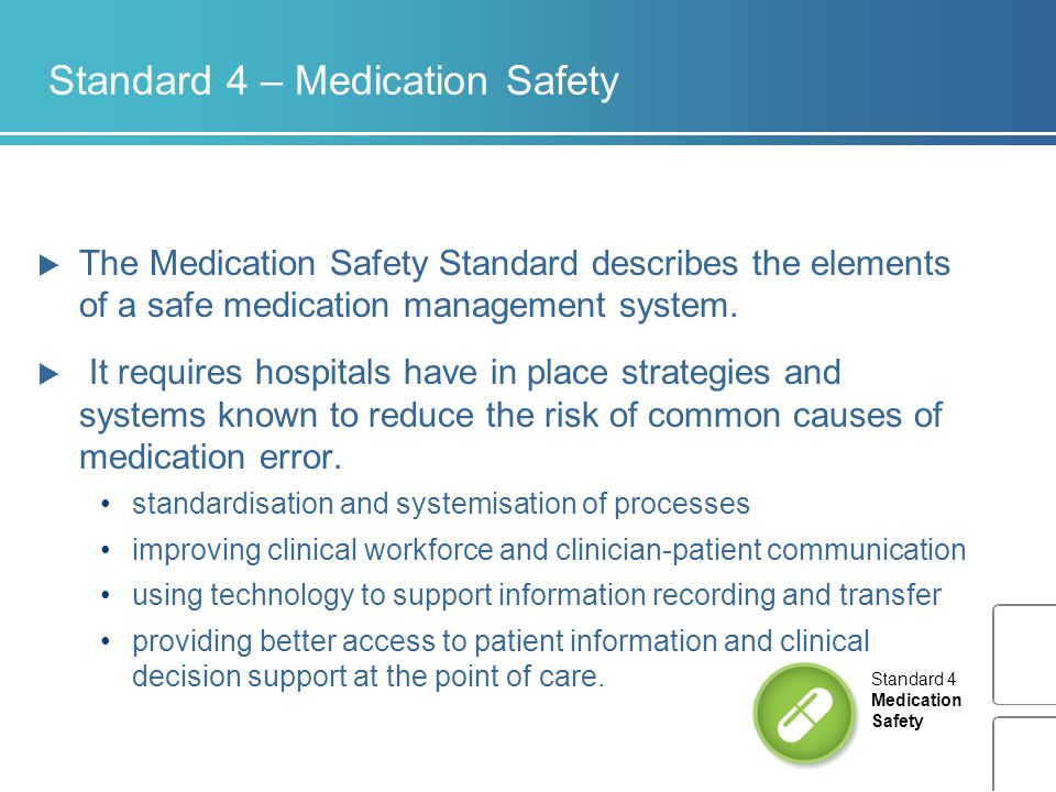 Standard 4 – Medication Safety  The Medication Safety Standard describes the elements of a safe medication management system.  It requires hospitals