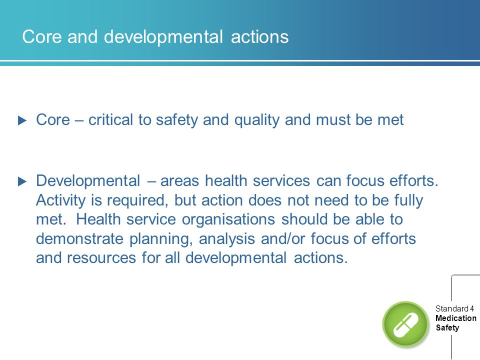 Core and developmental actions  Core – critical to safety and quality and must be met  Developmental – areas health services can focus efforts. Acti