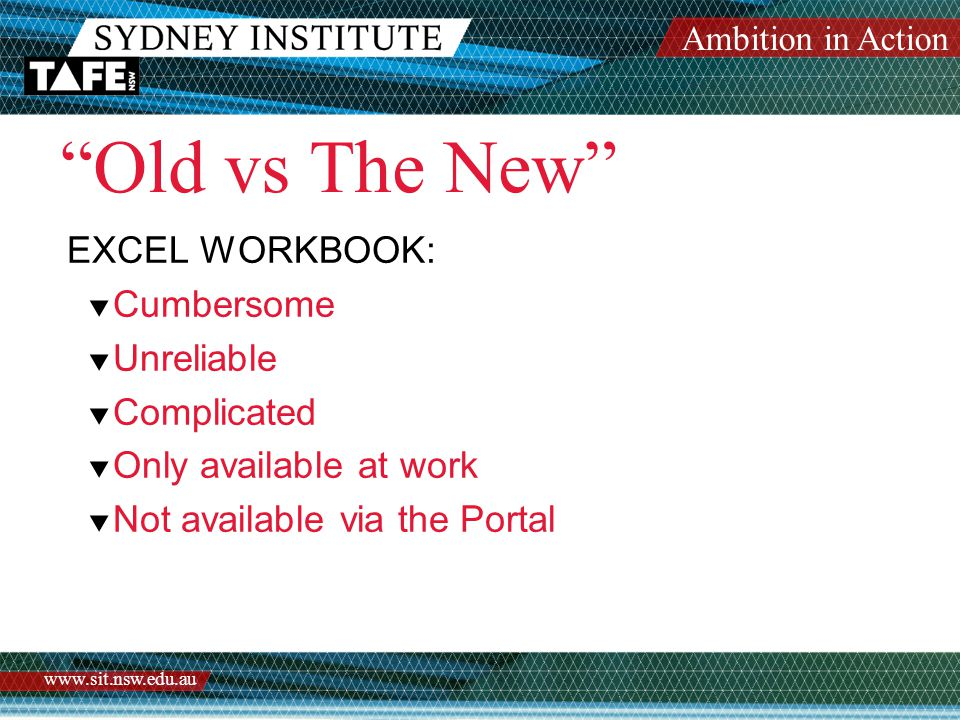 "Ambition in Action www.sit.nsw.edu.au ""Old vs The New"" EXCEL WORKBOOK:  Cumbersome  Unreliable  Complicated  Only available at work  Not availabl"