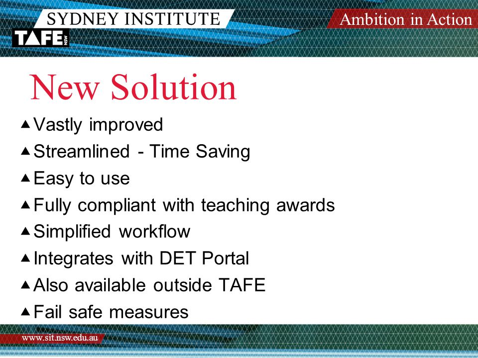Ambition in Action www.sit.nsw.edu.au New Solution  Vastly improved  Streamlined - Time Saving  Easy to use  Fully compliant with teaching awards