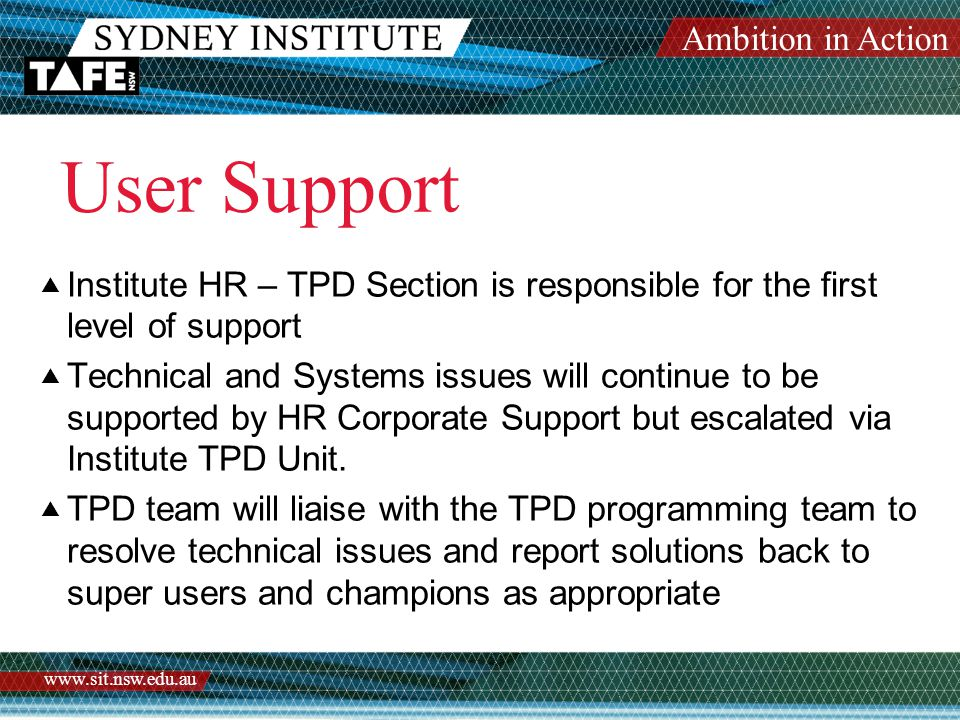Ambition in Action www.sit.nsw.edu.au User Support  Institute HR – TPD Section is responsible for the first level of support  Technical and Systems issues will continue to be supported by HR Corporate Support but escalated via Institute TPD Unit.