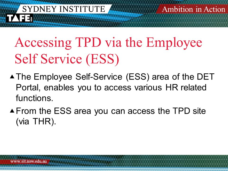 Ambition in Action www.sit.nsw.edu.au Accessing TPD via the Employee Self Service (ESS)  The Employee Self-Service (ESS) area of the DET Portal, enables you to access various HR related functions.