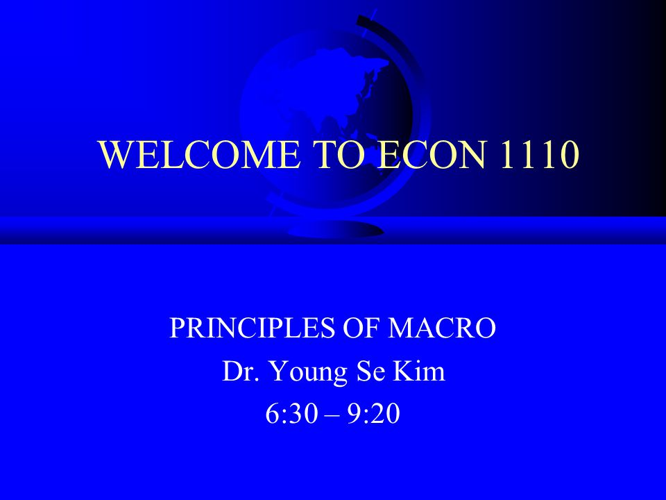 WELCOME TO ECON 1110 PRINCIPLES OF MACRO Dr. Young Se Kim 6:30 – 9:20
