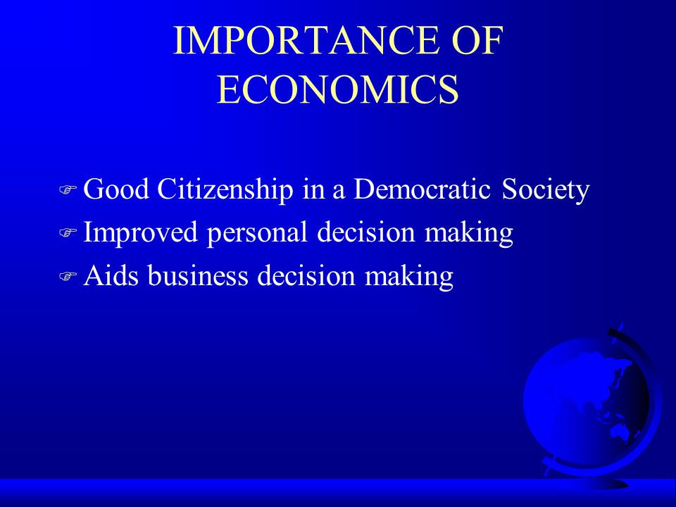 IMPORTANCE OF ECONOMICS F Good Citizenship in a Democratic Society F Improved personal decision making F Aids business decision making