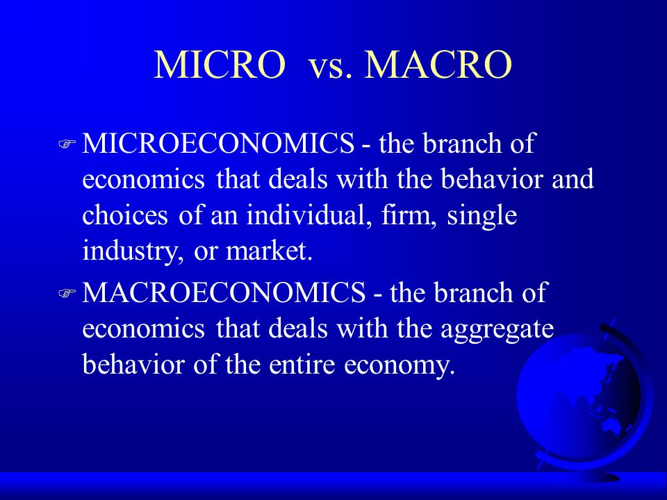 MICRO vs. MACRO F MICROECONOMICS - the branch of economics that deals with the behavior and choices of an individual, firm, single industry, or market