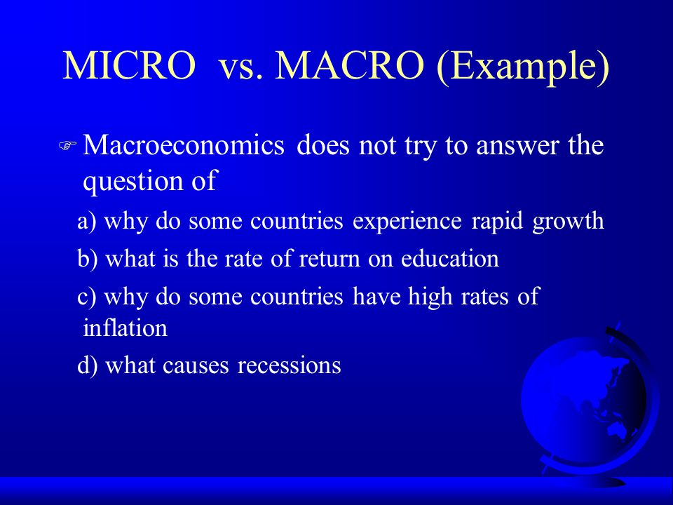 MICRO vs. MACRO (Example) F Macroeconomics does not try to answer the question of a) why do some countries experience rapid growth b) what is the rate